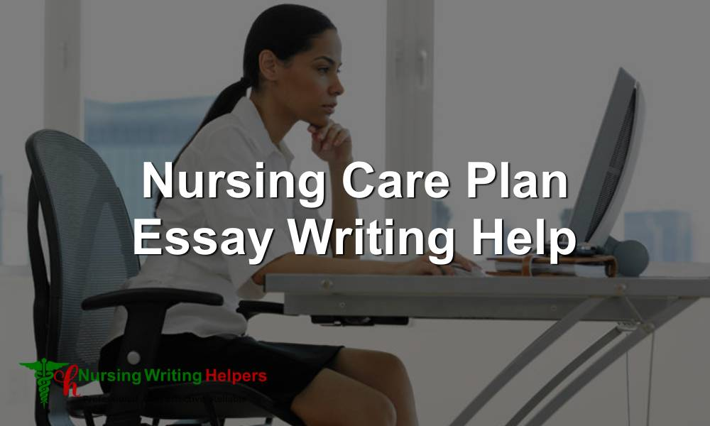 Nursing Care Plan Essay Writing Help
