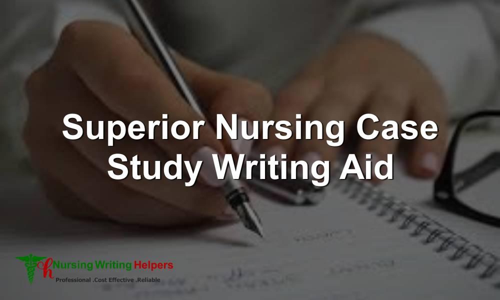 Superior Nursing Case Study Writing Aid