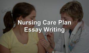 Nursing Care Plan Essay Writing Services